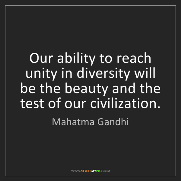Mahatma Gandhi: Our ability to reach unity in diversity will be the beauty...