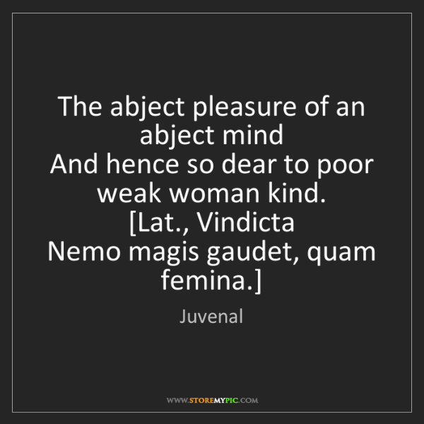 Juvenal: The abject pleasure of an abject mind  And hence so dear...