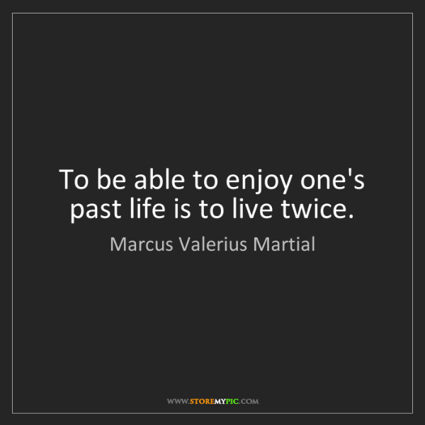Marcus Valerius Martial: To be able to enjoy one's past life is to live twice.