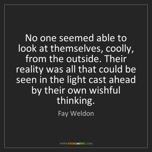 Fay Weldon: No one seemed able to look at themselves, coolly, from...
