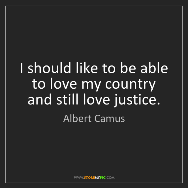 Albert Camus: I should like to be able to love my country and still...