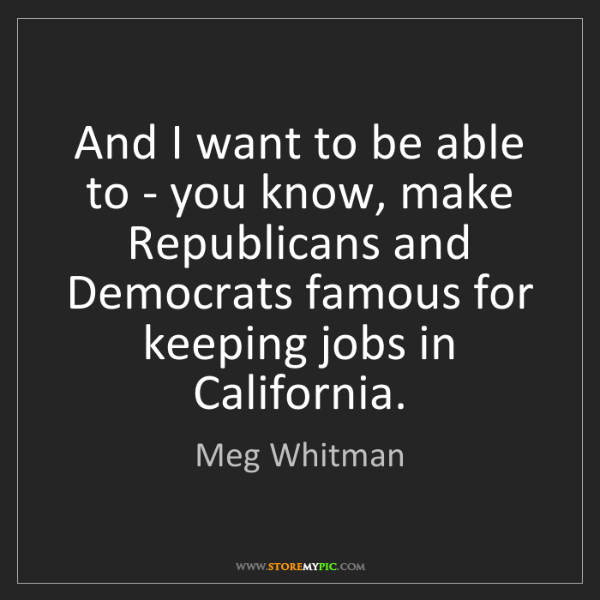 Meg Whitman: And I want to be able to - you know, make Republicans...