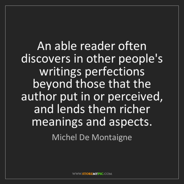 Michel De Montaigne: An able reader often discovers in other people's writings...
