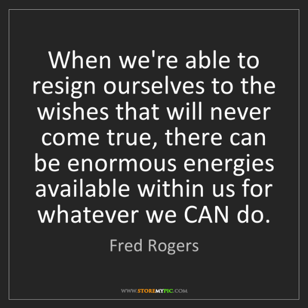Fred Rogers: When we're able to resign ourselves to the wishes that...