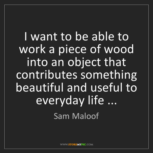 Sam Maloof: I want to be able to work a piece of wood into an object...