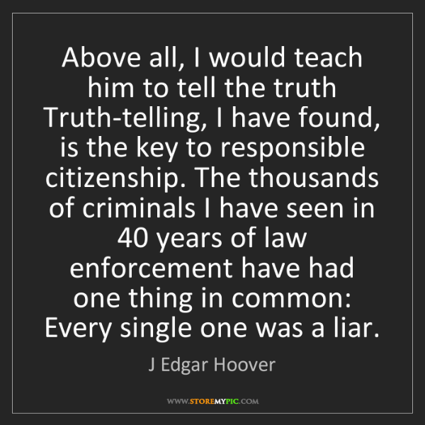 J Edgar Hoover: Above all, I would teach him to tell the truth Truth-telling,...