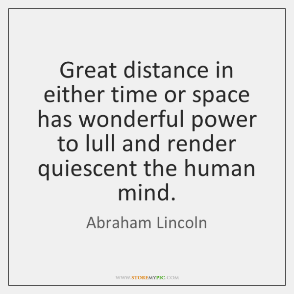 Great distance in either time or space has wonderful power to lull ...