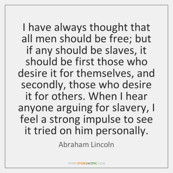 I have always thought that all men should be free; but if ...