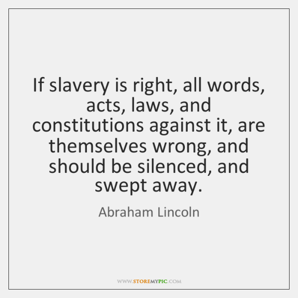 If slavery is right, all words, acts, laws, and constitutions against it, ...