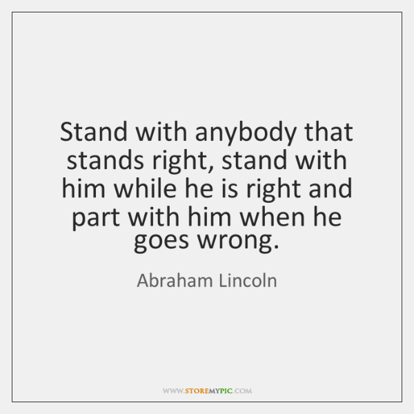 Stand with anybody that stands right, stand with him while he is ...