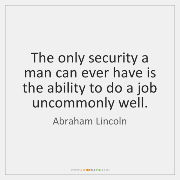 The only security a man can ever have is the ability to ...