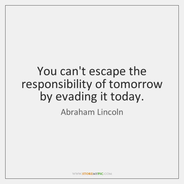 You can't escape the responsibility of tomorrow by evading it today.