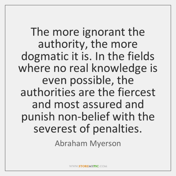 The more ignorant the authority, the more dogmatic it is. In the ...
