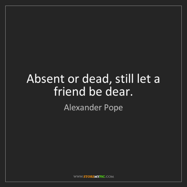 Alexander Pope: Absent or dead, still let a friend be dear.