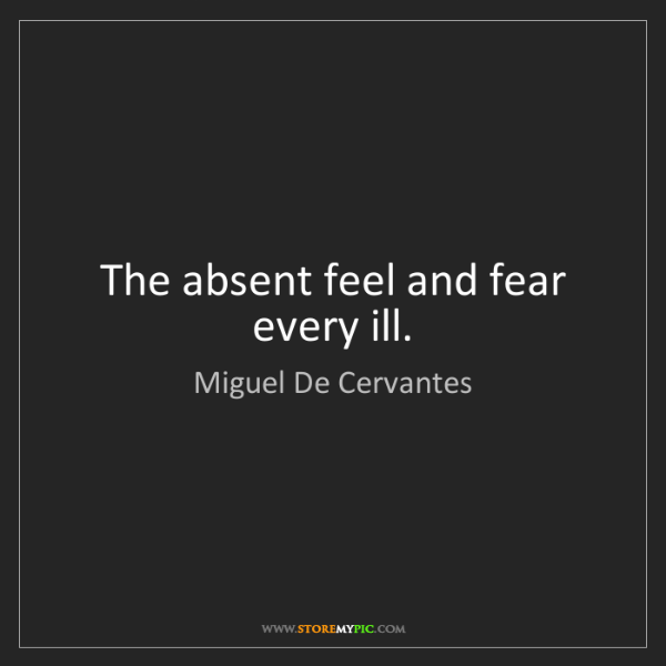 Miguel De Cervantes: The absent feel and fear every ill.