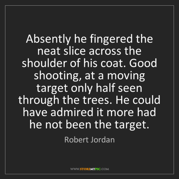 Robert Jordan: Absently he fingered the neat slice across the shoulder...