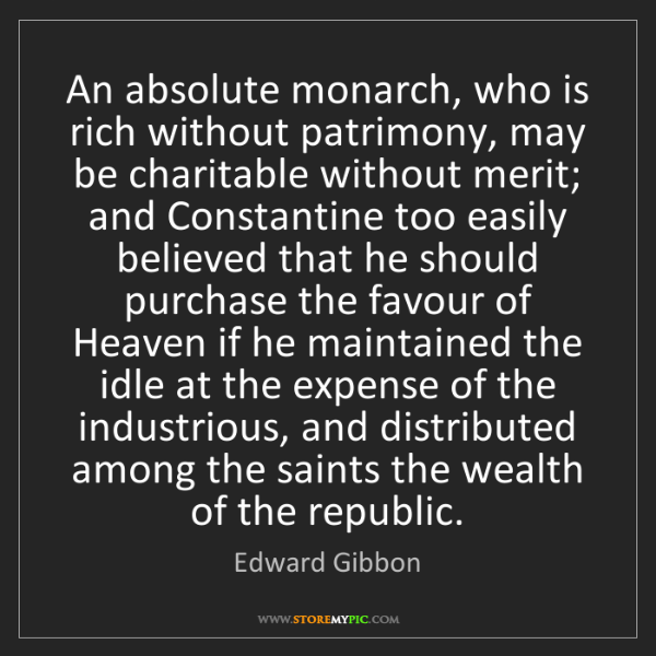 Edward Gibbon: An absolute monarch, who is rich without patrimony, may...