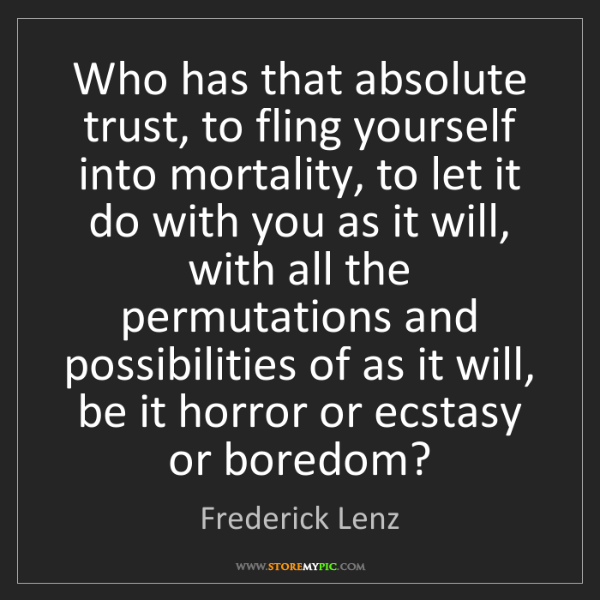 Frederick Lenz: Who has that absolute trust, to fling yourself into mortality,...