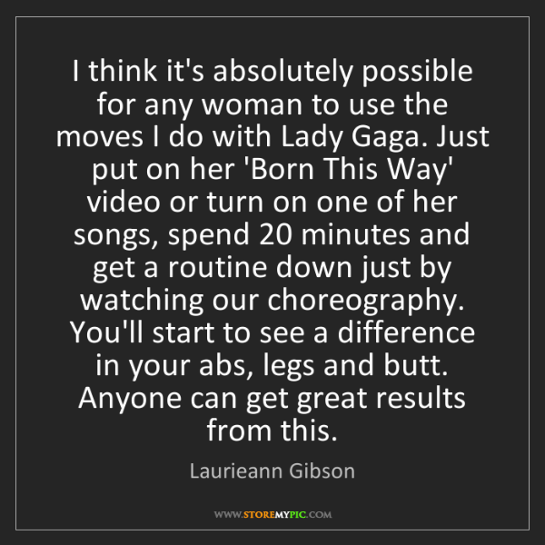 Laurieann Gibson: I think it's absolutely possible for any woman to use...