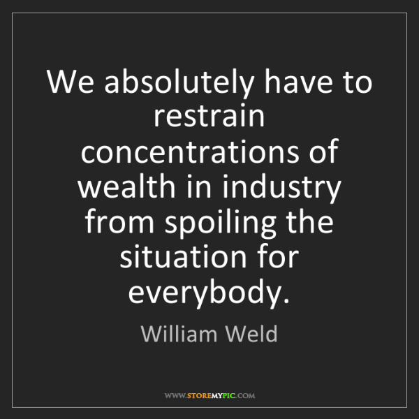 William Weld: We absolutely have to restrain concentrations of wealth...