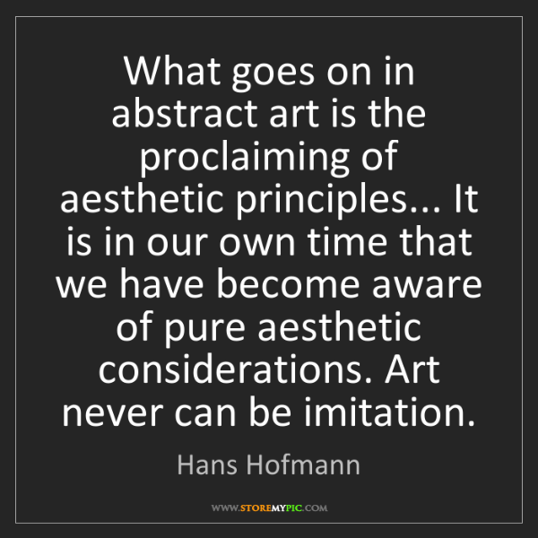 Hans Hofmann: What goes on in abstract art is the proclaiming of aesthetic...