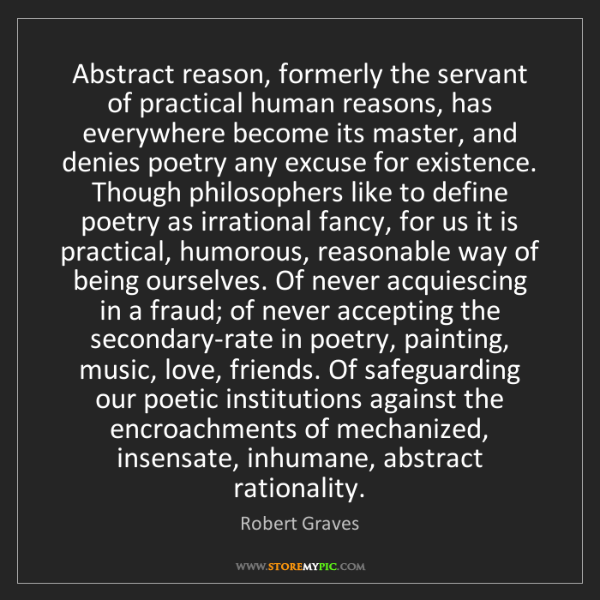Robert Graves: Abstract reason, formerly the servant of practical human...