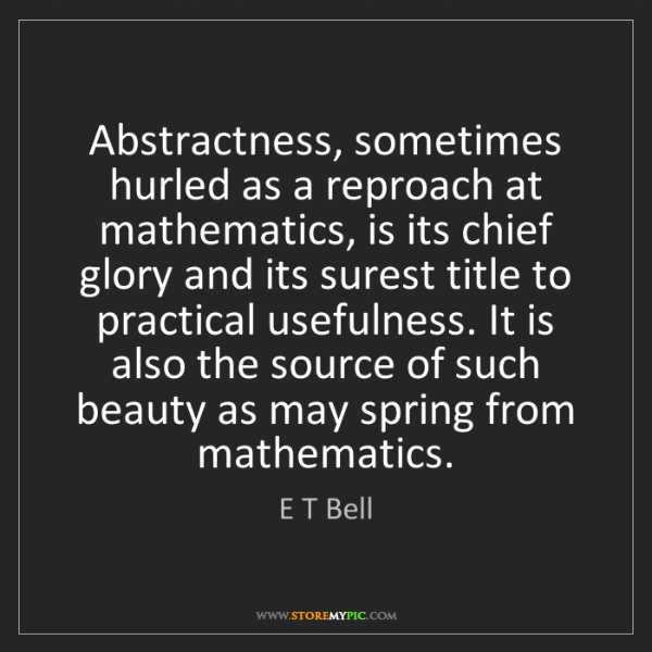 E T Bell: Abstractness, sometimes hurled as a reproach at mathematics,...