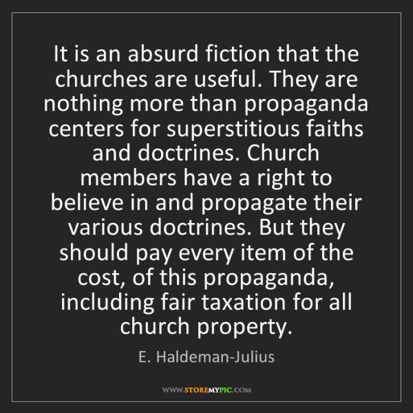 E. Haldeman-Julius: It is an absurd fiction that the churches are useful....