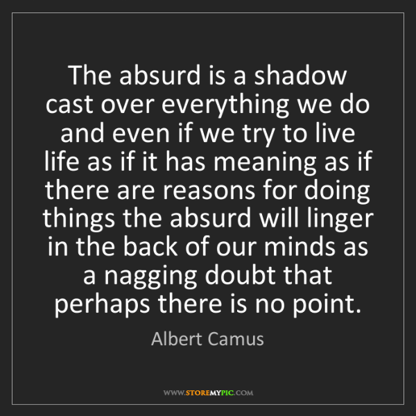 Albert Camus: The absurd is a shadow cast over everything we do and...