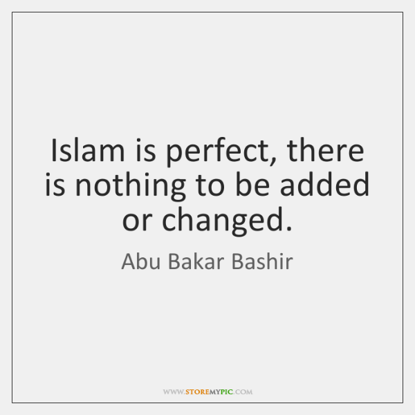 Islam is perfect, there is nothing to be added or changed.