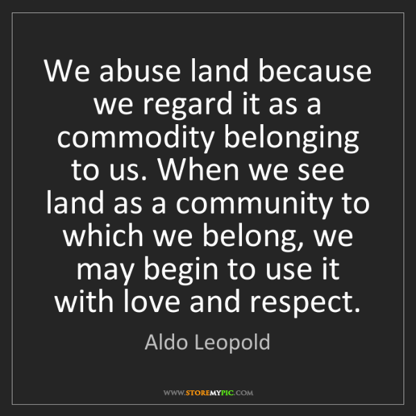 Aldo Leopold: We abuse land because we regard it as a commodity belonging...