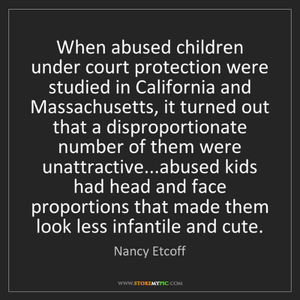 Nancy Etcoff: When abused children under court protection were studied...