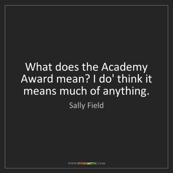 Sally Field: What does the Academy Award mean? I do' think it means...