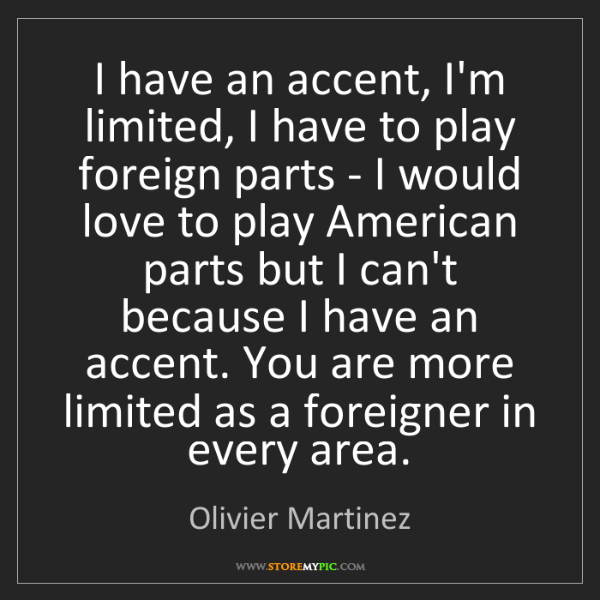 Olivier Martinez: I have an accent, I'm limited, I have to play foreign...