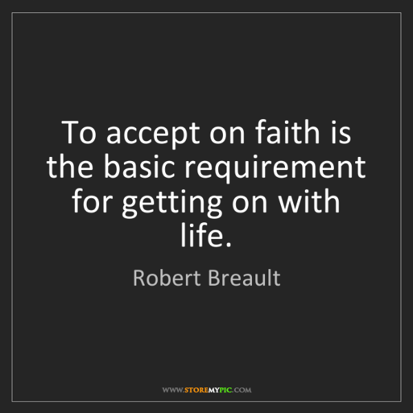 Robert Breault: To accept on faith is the basic requirement for getting...