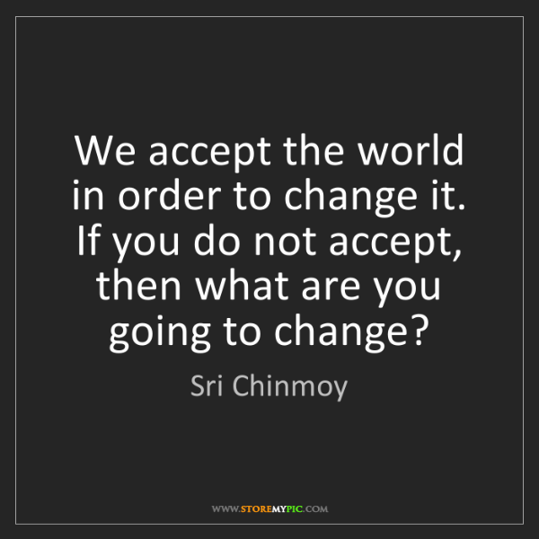 Sri Chinmoy: We accept the world in order to change it. If you do...