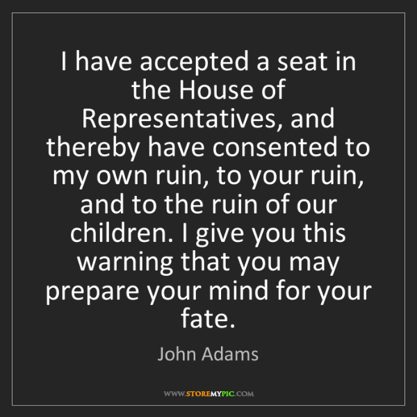 John Adams: I have accepted a seat in the House of Representatives,...