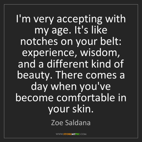 """I'm very accepting with my age. It's like notches on your belt: experience, wisdom, and a different kind of beauty. There comes a day when you've become comfortable in your skin."" - Zoe Saldana""I'm very accepting with my age. It's like notches on your belt: experience, wisdom, and a different kind of beauty. There comes a day when you've become comfortable in your skin."" - Zoe Saldana, Quotes And Thoughts's images"
