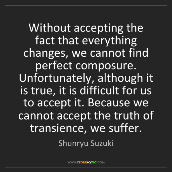 Shunryu Suzuki: Without accepting the fact that everything changes, we...