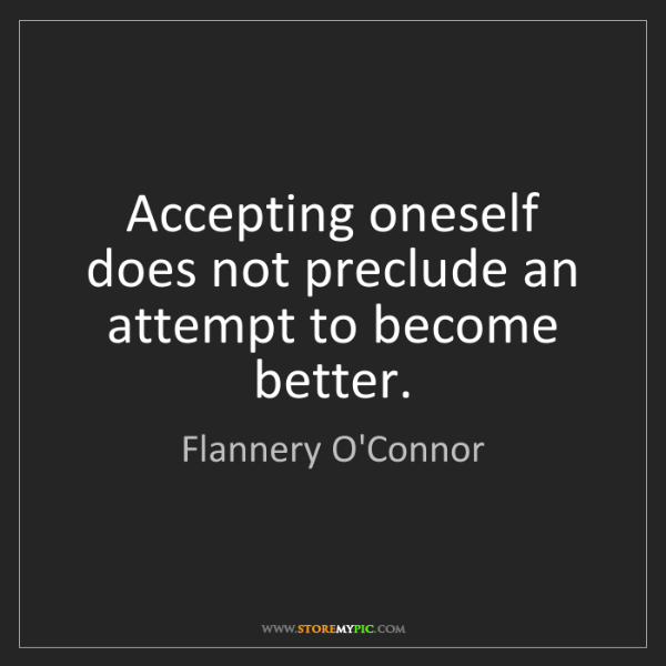Flannery O'Connor: Accepting oneself does not preclude an attempt to become...