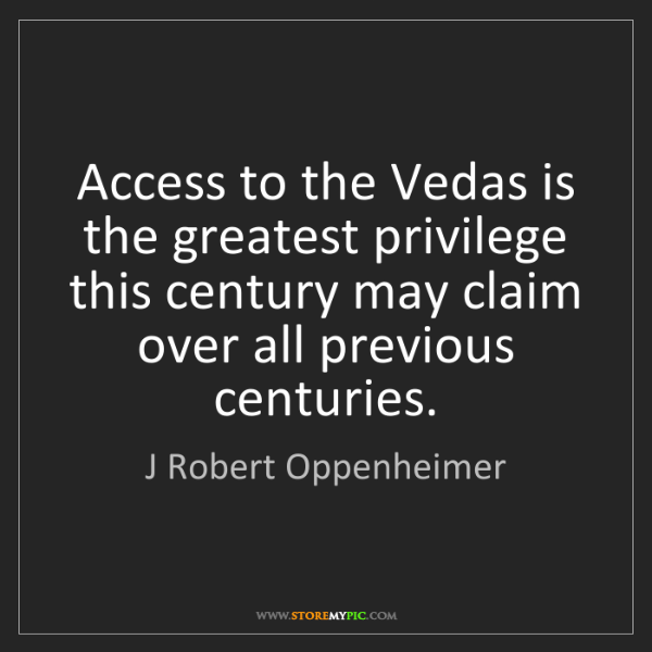 J Robert Oppenheimer: Access to the Vedas is the greatest privilege this century...