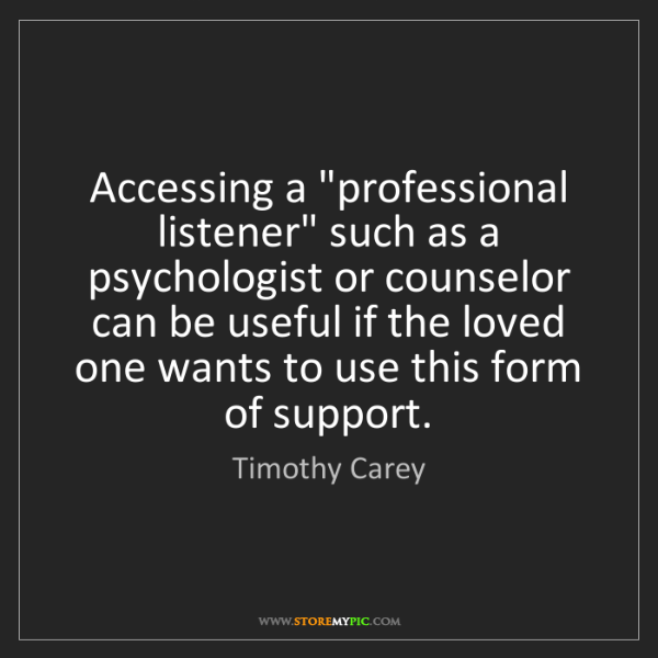 """Timothy Carey: Accessing a """"professional listener"""" such as a psychologist..."""
