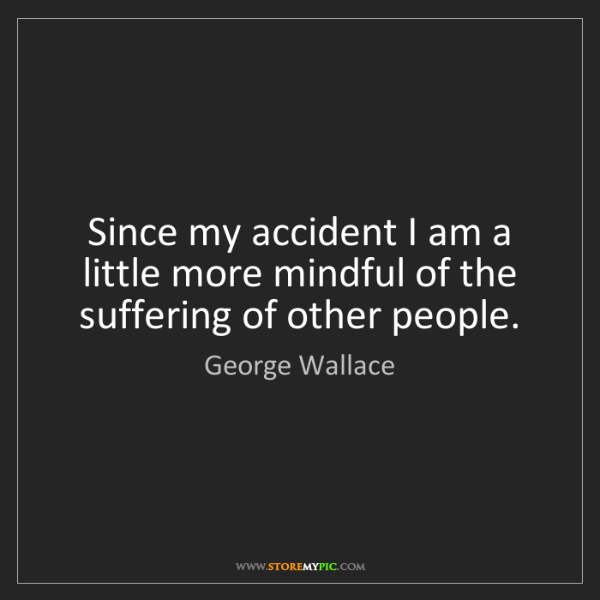 George Wallace: Since my accident I am a little more mindful of the suffering...