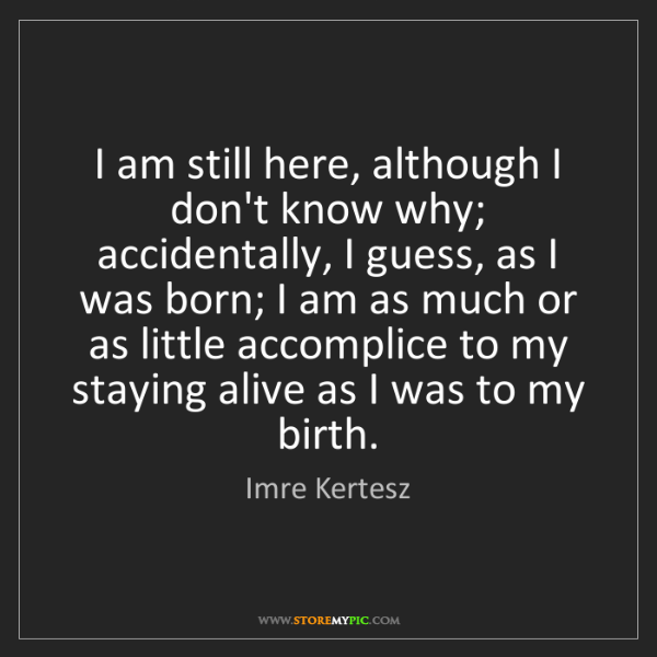 Imre Kertesz: I am still here, although I don't know why; accidentally,...