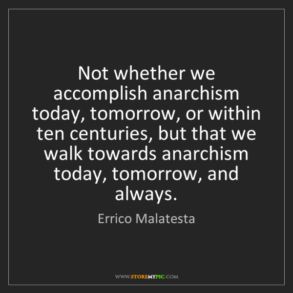 Errico Malatesta: Not whether we accomplish anarchism today, tomorrow,...