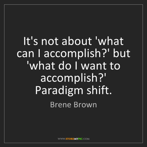 Brene Brown: It's not about 'what can I accomplish?' but 'what do...
