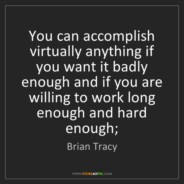 Brian Tracy: You can accomplish virtually anything if you want it...