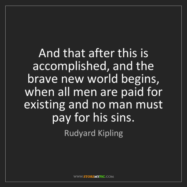 Rudyard Kipling: And that after this is accomplished, and the brave new...