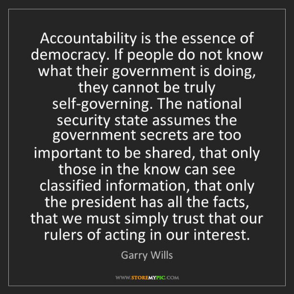 Garry Wills: Accountability is the essence of democracy. If people...
