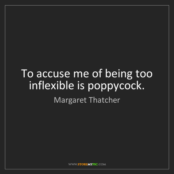Margaret Thatcher: To accuse me of being too inflexible is poppycock.